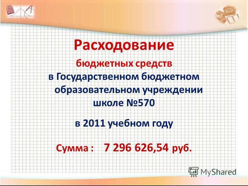 Расходование бюджетных средств в Государственном бюджетном образовательном учреждении школе 570 в 2011 учебном году Сума : 7 296 626,54 руб.