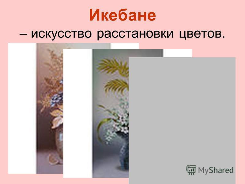 Икебане – искусство расстановки цветов.
