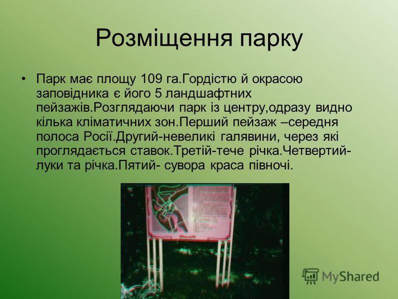 Розміщення парку Парк має площу 109 га.Гордістю й окрасою заповідника є його 5 ландшафтних пейзажів.Розглядаючи парк із центру,одразу видно кілька кліматичних зон.Перший пейзаж –середня полоса Росії.Другий-невеликі галявини, через які проглядається с