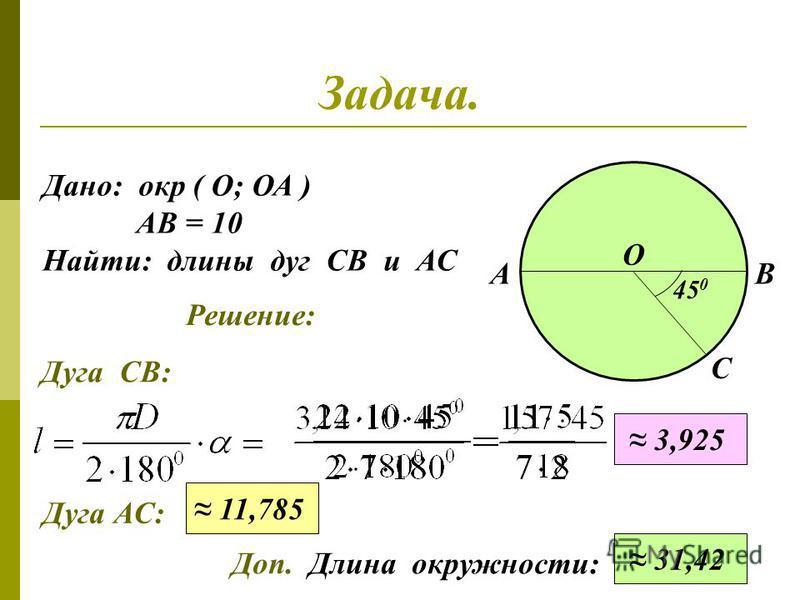 Задача. Дано: окр ( О; ОА ) АВ = 10 Найти: длины дуг СВ и АС АВ О 45 0 Решение: С 3,925 Дуга СВ: Дуга АС: 11,785 Доп. Длина окружности: 31,42