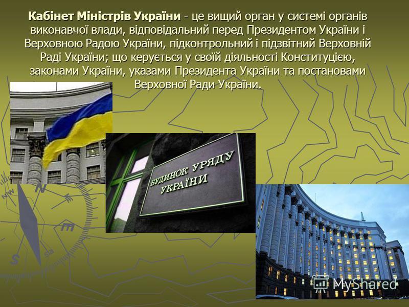 Кабінет Міністрів України - це вищий орган у системі органів виконавчої влади, відповідальний перед Президентом України і Верховною Радою України, підконтрольний і підзвітний Верховній Раді України; що керується у своїй діяльності Конституцією, закон