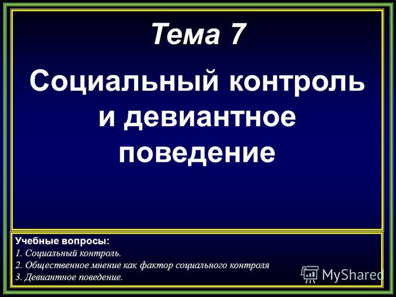 Тема 7 Социальный контроль и девиантное поведение Учебные вопросы: 1. Социальный контроль. 2. Общественное мнение как фактор социального контроля 3. Девиантное поведение.