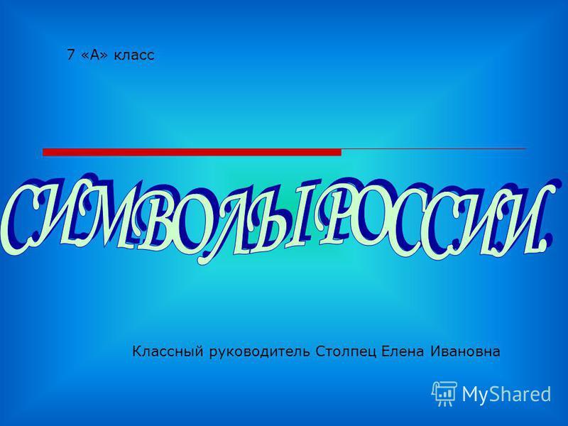 7 «А» класс Классный руководитель Столпец Елена Ивановна
