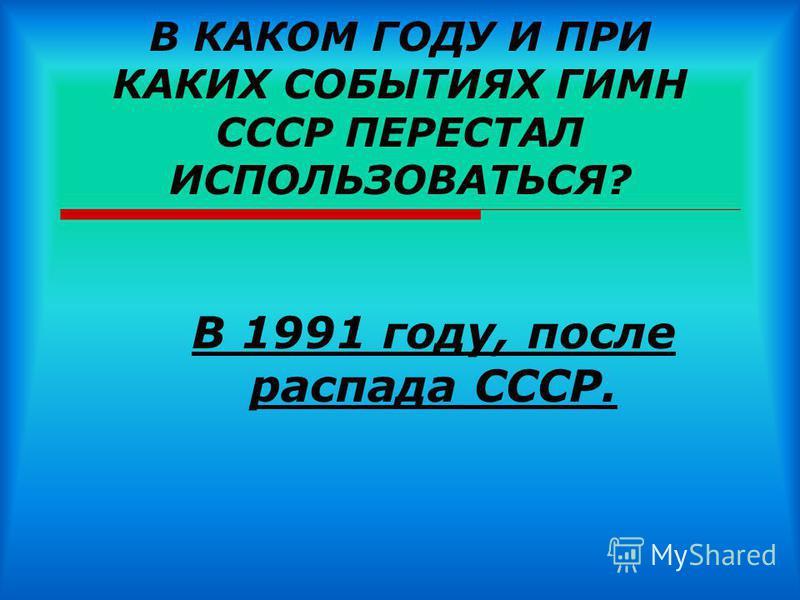 В КАКОМ ГОДУ И ПРИ КАКИХ СОБЫТИЯХ ГИМН СССР ПЕРЕСТАЛ ИСПОЛЬЗОВАТЬСЯ? В 1991 году, после распада СССР.