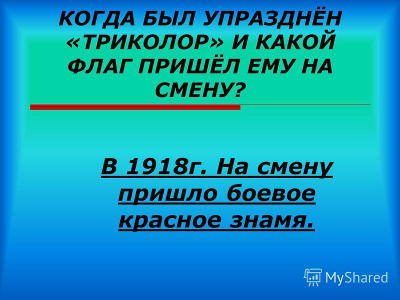 КОГДА БЫЛ УПРАЗДНЁН «ТРИКОЛОР» И КАКОЙ ФЛАГ ПРИШЁЛ ЕМУ НА СМЕНУ? В 1918 г. На смену пришло боевое красное знамя.