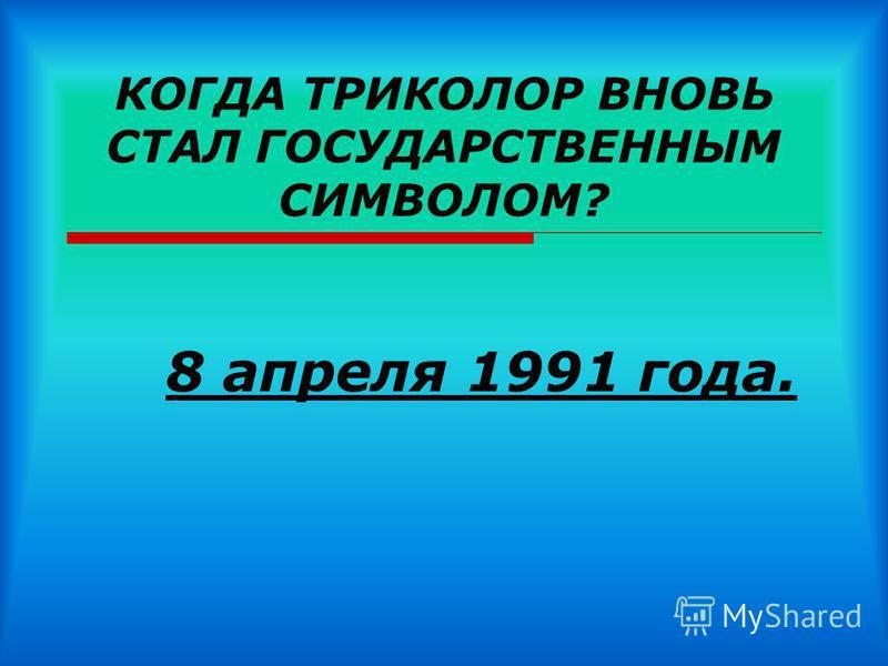 КОГДА ТРИКОЛОР ВНОВЬ СТАЛ ГОСУДАРСТВЕННЫМ СИМВОЛОМ? 8 апреля 1991 года.