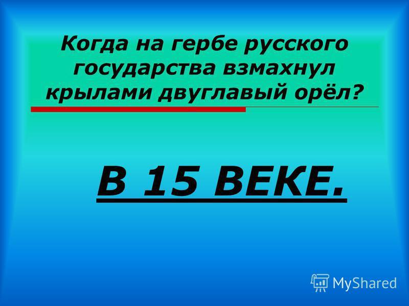 Когда на гербе русского государства взмахнул крылами двуглавый орёл? В 15 ВЕКЕ.