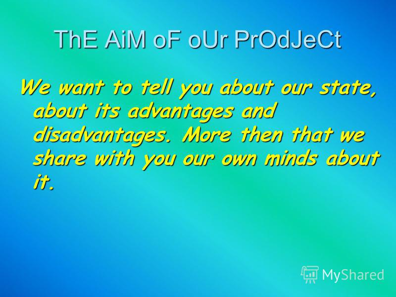 ThE AiM oF oUr PrOdJeCt We want to tell you about our state, about its advantages and disadvantages. More then that we share with you our own minds about it.