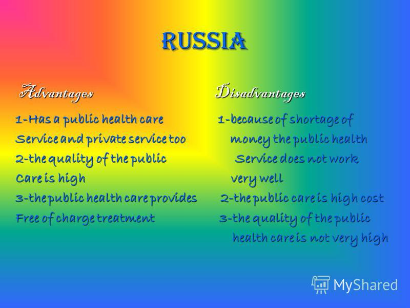 RUSSIA Advantages Disadvantages 1-Has a public health care 1-because of shortage of Service and private service too money the public health 2-the quality of the public Service does not work Care is high very well 3-the public health care provides 2-t
