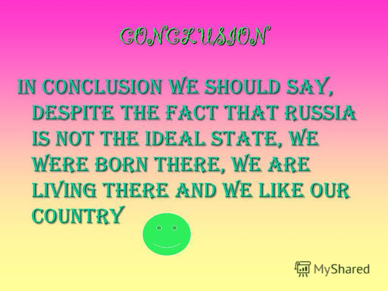 CONCLUSION In conclusion we should say, DESPITE THE FACT THAT RUSSIA IS NOT THE IDEAL STATE, WE WERE BORN THERE, WE ARE LIVING THERE AND WE LIKE OUR COUNTRY