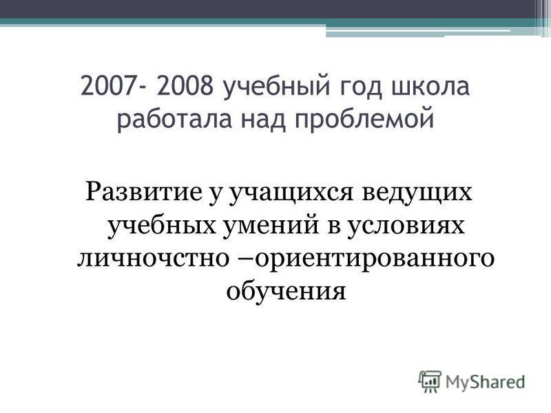 2007- 2008 учебный год школа работала над проблемой Развитие у учащихся ведущих учебных умений в условиях личностно –ориентированного обучения