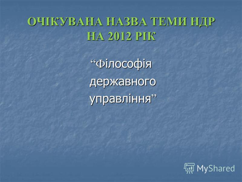 ОЧІКУВАНА НАЗВА ТЕМИ НДР НА 2012 РІК Ф ілософія державного державного управління управління