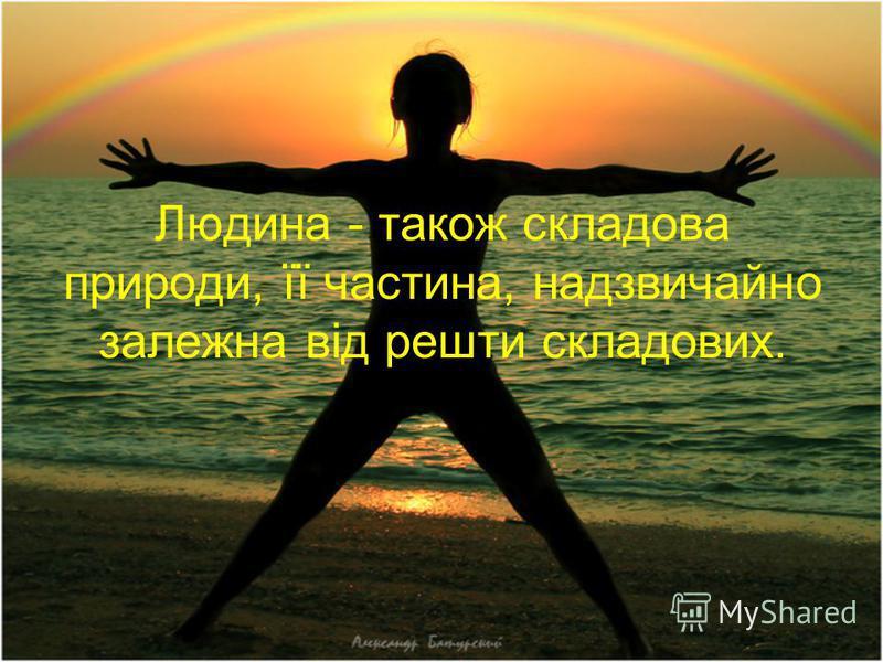Людина - також складова природи, її частина, надзвичайно залежна від решти складових.