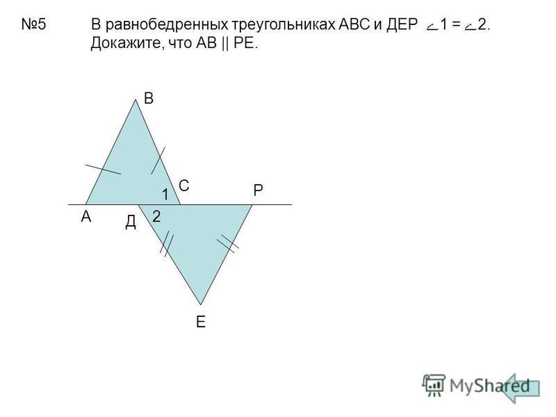 5 А В С Д Е Р 1 2 В равнобедренных треугольниках АВС и ДЕР 1 = 2. Докажите, что АВ || РЕ.