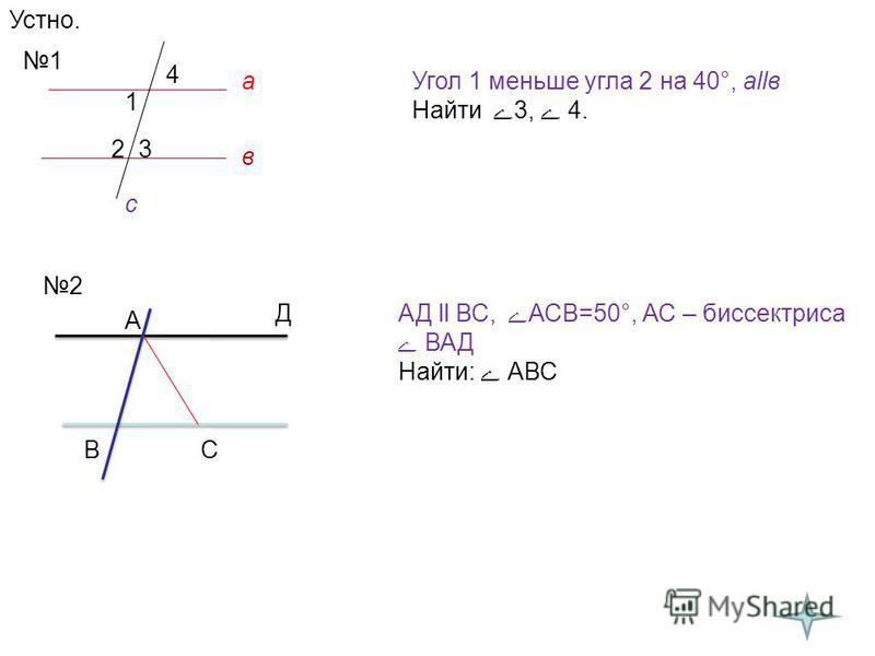 Устно. 1 1 23 4 Угол 1 меньше угла 2 на 40°, аllв Найти 3, 4. 2 А В Д С АД ll ВС, АСВ=50°, АС – биссектриса ВАД Найти: АВС а в с