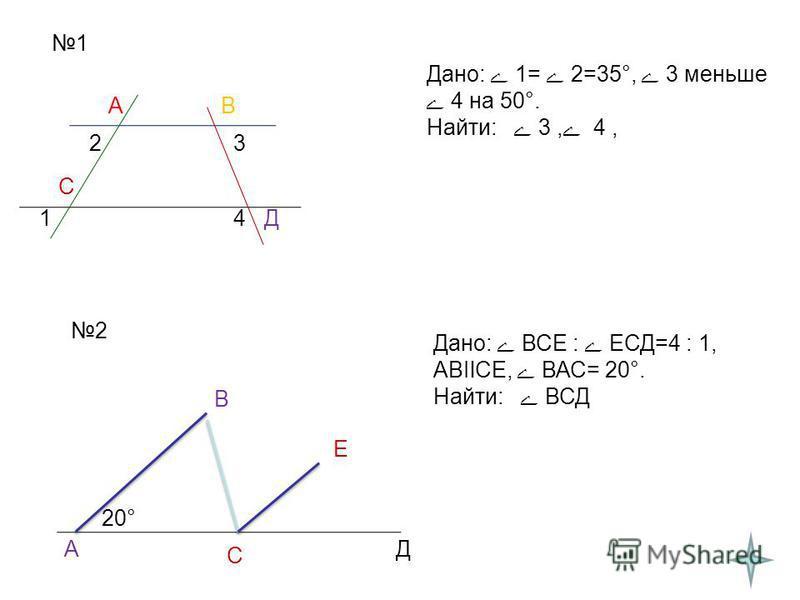 1 АВ С Д1 23 4 Дано: 1= 2=35°, 3 меньше 4 на 50°. Найти: 3, 4, 2 А В С Е Д 20° Дано: ВСЕ : ЕСД=4 : 1, АВIlСЕ, ВАС= 20°. Найти: ВСД
