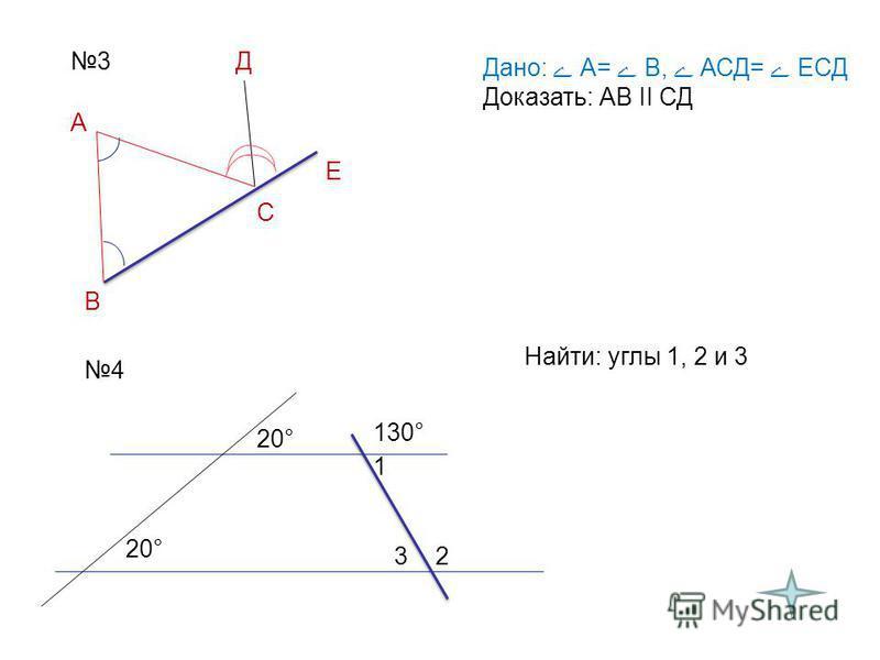 3 Дано: А= В, АСД= ЕСД Доказать: АВ II СД А В С Е Д 4 Найти: углы 1, 2 и 3 20° 130° 1 23