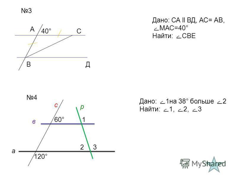 3 Дано: СА ll ВД, АС= АВ, МАС=40° Найти: СВЕ А В С Д 40° 4 Дано: 1 на 38° больше 2 Найти: 1, 2, 3 60° 120° а в с р 1 23