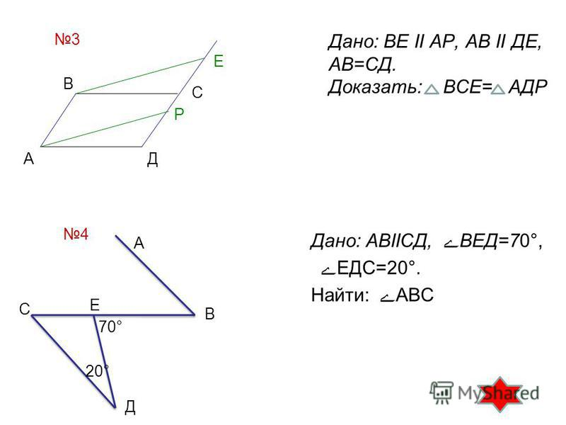 Дано: ВЕ II АР, АВ II ДЕ, АВ=СД. Доказать: ВСЕ= АДР Дано: АВIIСД, ВЕД=70°, ЕДС=20°. Найти: АВС 3 В Е С Р ДА 4 70° 20° С Д Е В А
