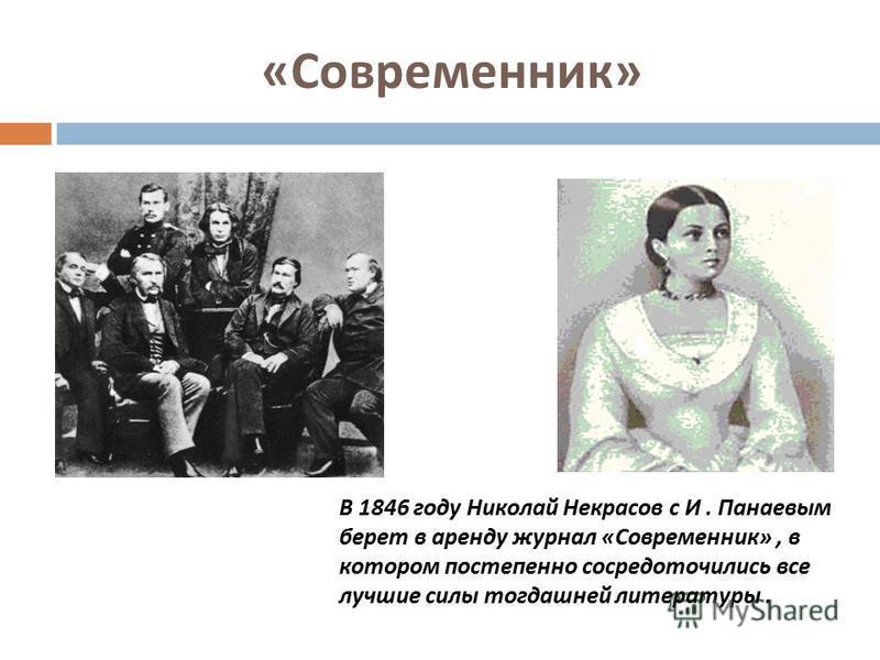 « Современник » В 1846 году Николай Некрасов с И. Панаевым берет в аренду журнал «Современник», в котором постепенно сосредоточились все лучшие силы тогдашней литературы.