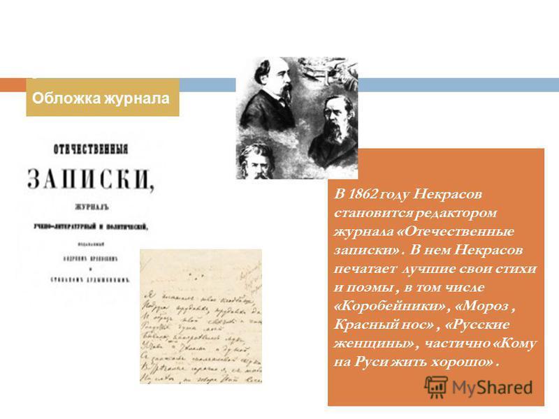 В 1862 году Некрасов становится редактором журнала «Отечественные записки». В нем Некрасов печатает лучшие свои стихи и поэмы, в том числе «Коробейники», «Мороз, Красный нос», «Русские женщины», частично «Кому на Руси жить хорошо». Обложка журнала