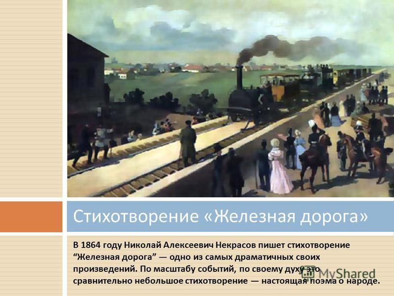 В 1864 году Николай Алексеевич Некрасов пишет стихотворение Железная дорога одно из самых драматичных своих произведений. По масштабу событий, по своему духу это сравнительно небольшое стихотворение настоящая поэма о народе. Стихотворение « Железная