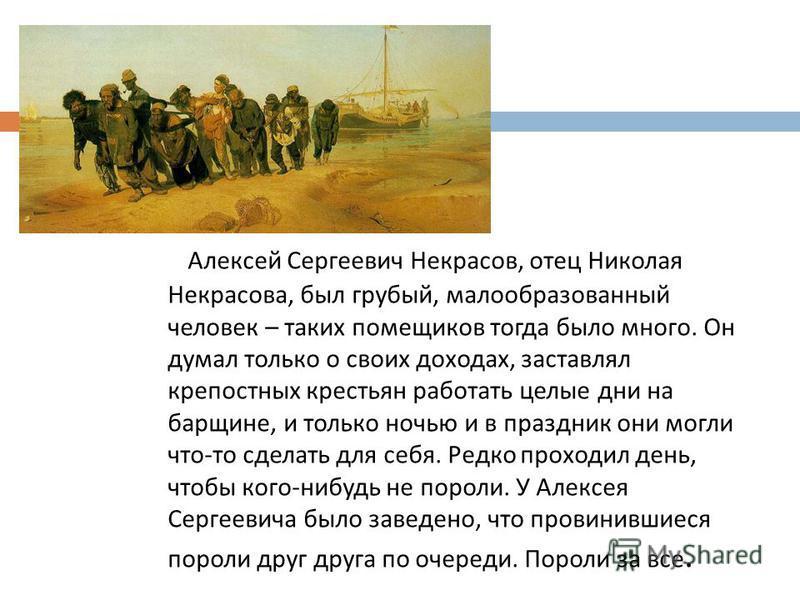 Алексей Сергеевич Некрасов, отец Николая Некрасова, был грубый, малообразованный человек – таких помещиков тогда было много. Он думал только о своих доходах, заставлял крепостных крестьян работать целые дни на барщине, и только ночью и в праздник они