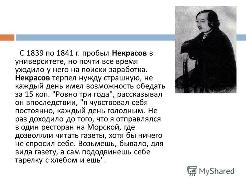 С 1839 по 1841 г. пробыл Некрасов в университете, но почти все время уходило у него на поиски заработка. Некрасов терпел нужду страшную, не каждый день имел возможность обедать за 15 коп.