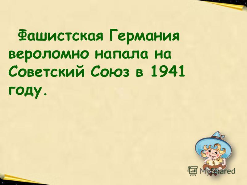 Учитель русского языка и литературы МОУ Саюкинской сош Кузнецова Л.В. Фашистская Германия вероломно напала на Советский Союз в 1941 году.