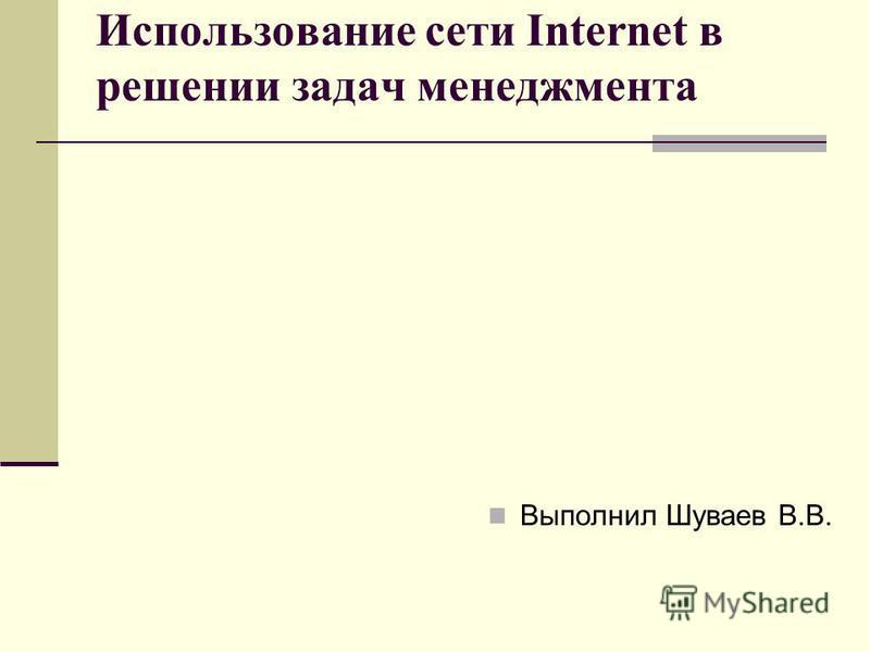 Использование сети Internet в решении задач менеджмента Выполнил Шуваев В.В.