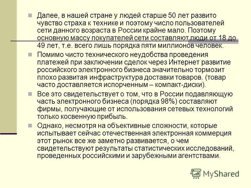 Далее, в нашей стране у людей старше 50 лет развито чувство страха к технике и поэтому число пользователей сети данного возраста в России крайне мало. Поэтому основную массу покупателей сети составляют люди от 18 до 49 лет, т.е. всего лишь порядка пя