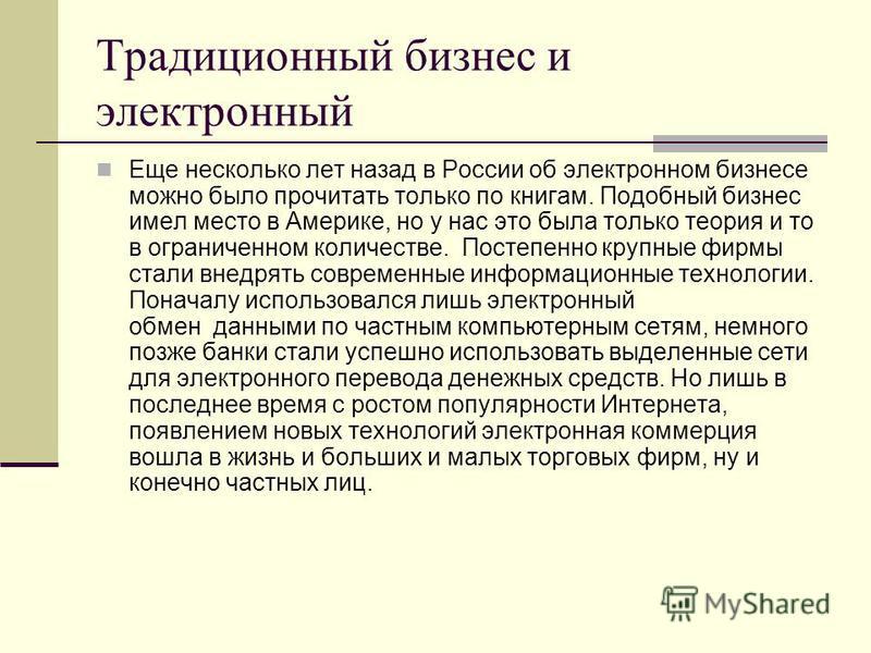 Традиционный бизнес и электронный Еще несколько лет назад в России об электронном бизнесе можно было прочитать только по книгам. Подобный бизнес имел место в Америке, но у нас это была только теория и то в ограниченном количестве. Постепенно крупные