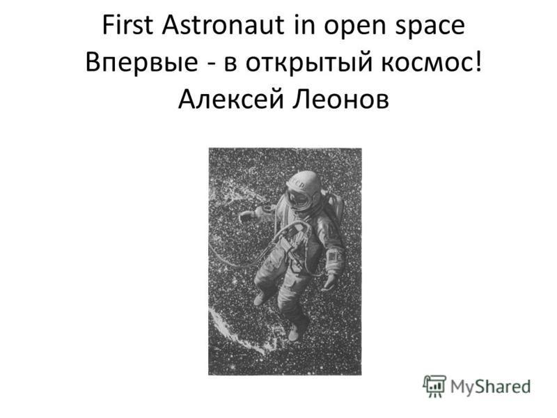 First Astronaut in open space Впервые - в открытый космос! Алексей Леонов