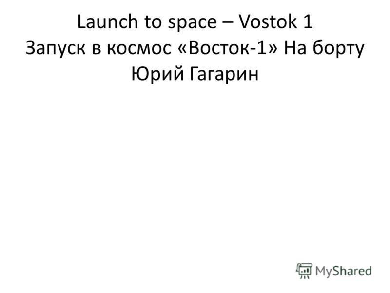 Launch to space – Vostok 1 Запуск в космос «Восток-1» На борту Юрий Гагарин
