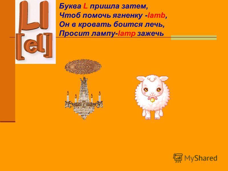 Буква L пришла затем, Чтоб помочь ягненку -lamb, Он в кровать боится лечь, Просит лампу-lamp зажечь