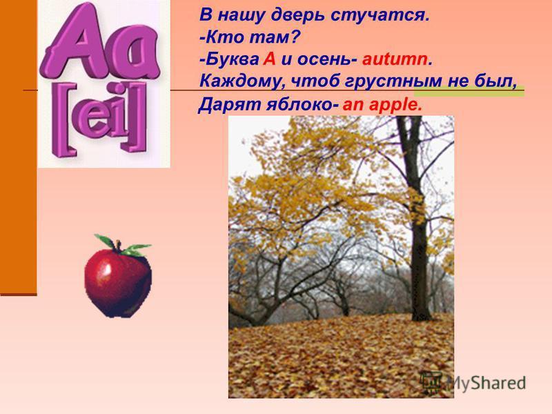 В нашу дверь стучатся. -Кто там? -Буква A и осень- autumn. Каждому, чтоб грустным не был, Дарят яблоко- an apple.