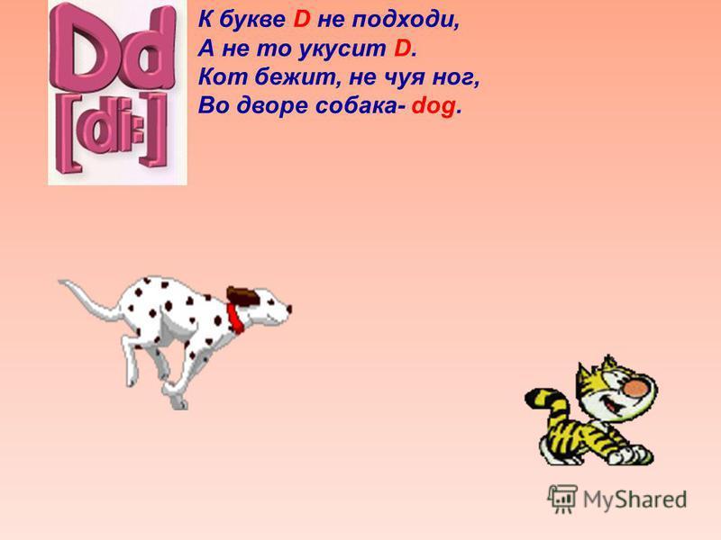 К букве D не подходи, А не то укусит D. Кот бежит, не чуя ног, Во дворе собака- dog.