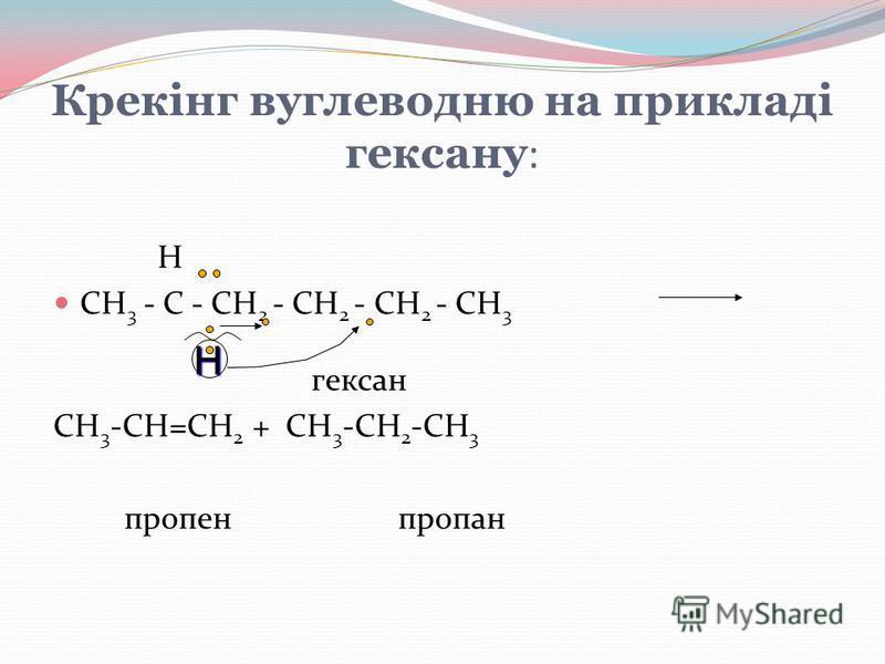 Крекінг вуглеводню на прикладі гексану : Н CH 3 - C - CH 2 - CH 2 - CH 2 - CH 3 гексан CH 3 -CH=CH 2 + CH 3 -CH 2 -CH 3 пропен пропанH