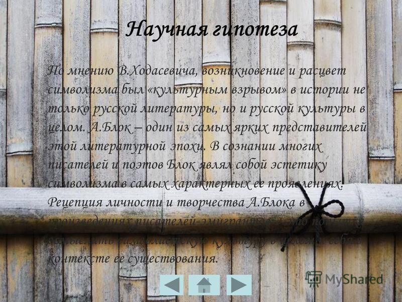 Научная гипотеза По мнению В.Ходасевича, возникновение и расцвет символизма был «культурным взрывом» в истории не только русской литературы, но и русской культуры в целом. А.Блок – один из самых ярких представителей этой литературной эпохи. В сознани