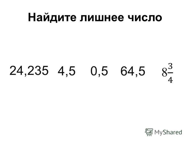 Найдите лишнее число 64,5 0,54,5 24,235