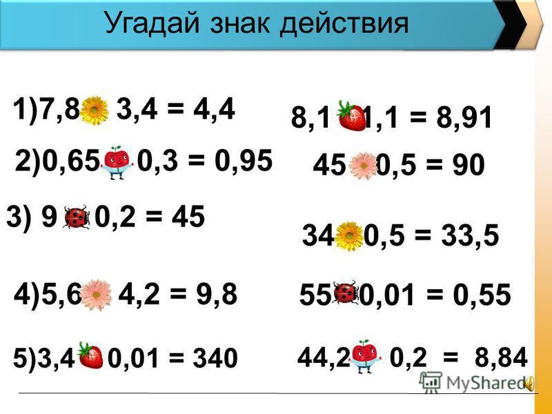 1)7,8 – 3,4 = 4,4 2)0,65 + 0,3 = 0,95 3) 9 : 0,2 = 45 4)5,6 + 4,2 = 9,8 8,1 1,1 = 8,91 34 - 0,5 = 33,5 45 : 0,5 = 90 55 0,01 = 0,55 Угадай знак действия 5)3,4 : 0,01 = 340 44,2 0,2 = 8,84