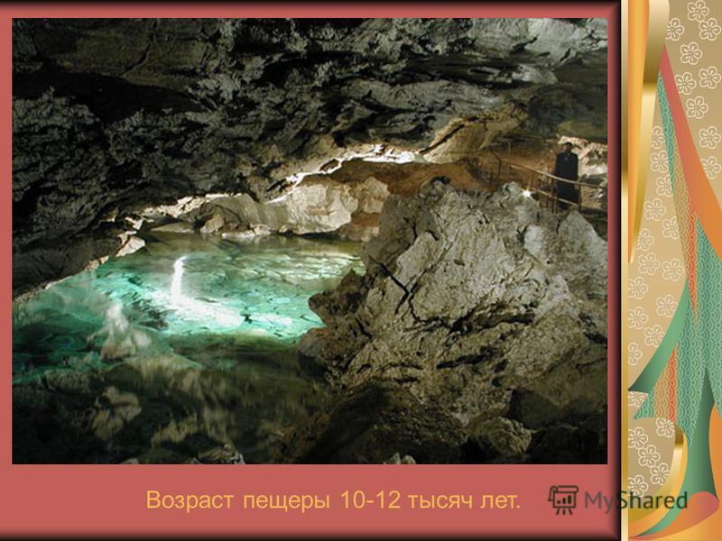 Возраст пещеры 10-12 тысяч лет.