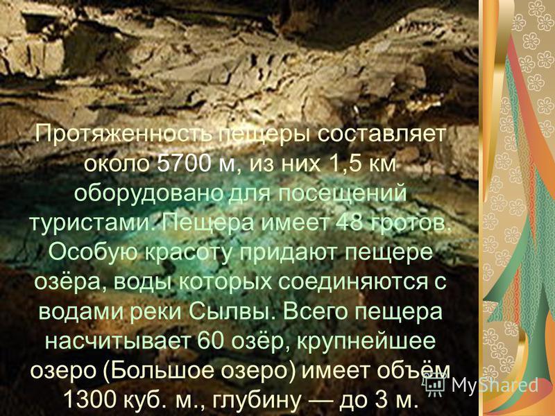 Протяженность пещеры составляет около 5700 м, из них 1,5 км оборудовано для посещений туристами. Пещера имеет 48 гротов. Особую красоту придают пещере озёра, воды которых соединяются с водами реки Сылвы. Всего пещера насчитывает 60 озёр, крупнейшее о