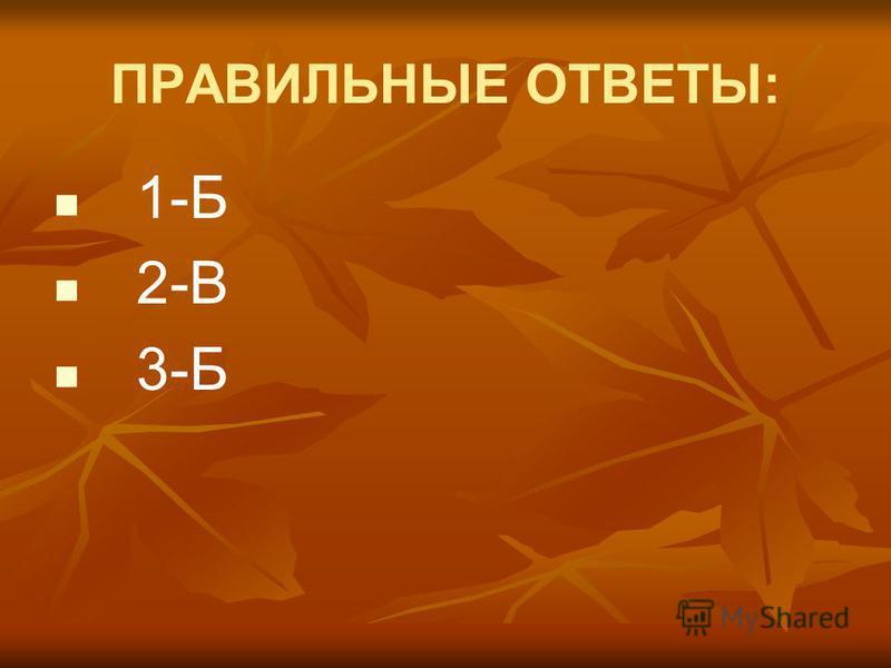 ПРАВИЛЬНЫЕ ОТВЕТЫ: 1-Б 2-В 3-Б