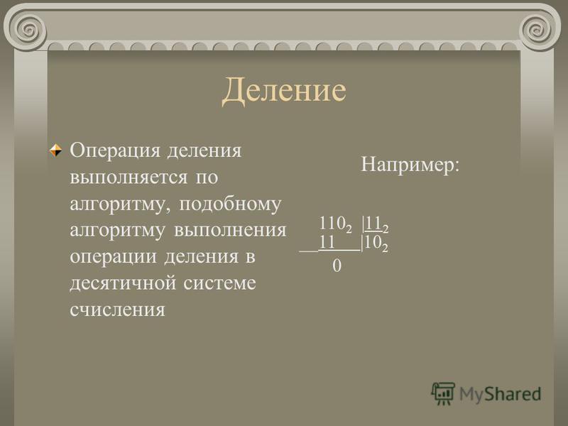 Деление Операция деления выполняется по алгоритму, подобному алгоритму выполнения операции деления в десятичной системе счисления Например: 110 2 |11 2 __11 |10 2 0