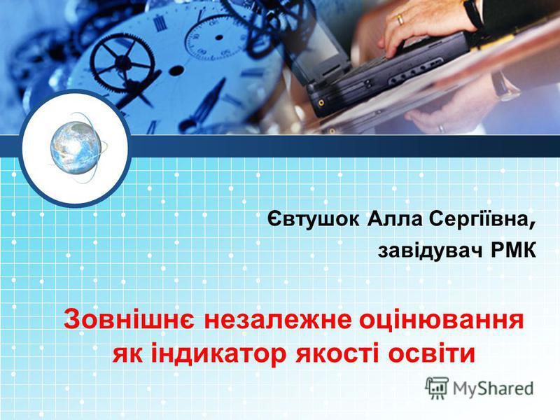 Євтушок Алла Сергіївна, завідувач РМК Зовнішнє незалежне оцінювання як індикатор якості освіти