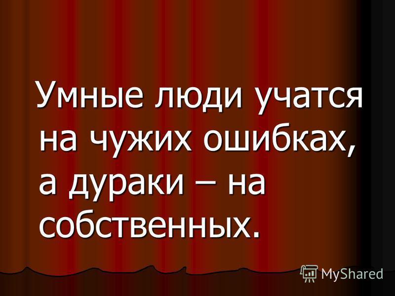 Умные люди учатся на чужих ошибках, а дураки – на собственных. Умные люди учатся на чужих ошибках, а дураки – на собственных.