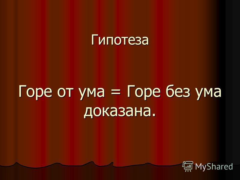 Гипотеза Горе от ума = Горе без ума доказана.