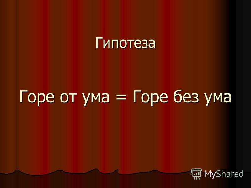 Гипотеза Горе от ума = Горе без ума