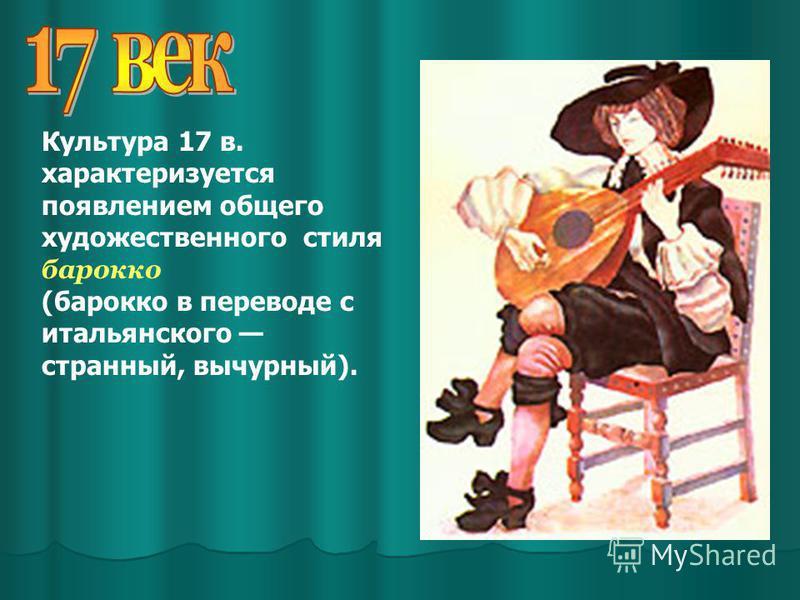 Культура 17 в. характеризуется появлением общего художественного стиля барокко (барокко в переводе с итальянского странный, вычурный).